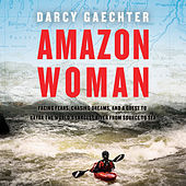 Amazon Woman - Facing Fears, Chasing Dreams, and a Quest to Kayak the World's Largest River from Source to Sea (Unabridged)
