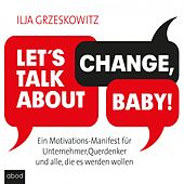 Let's talk about change, baby! (Ein Motivations-Manifest für Unternehmer, Querdenker und alle, die es werden wollen (Dein Erfolg))
