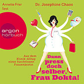 Dann press doch selber, Frau Dokta! - Aus dem Klinik-Alltag einer furchtlosen Frauenärztin (Gekürzte