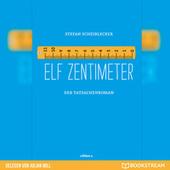 Elf Zentimeter - Der Tatsachenroman (Ungekürzt)