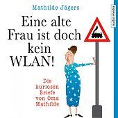 Eine alte Frau ist doch kein WLAN! (Die kuriosen Briefe von Oma Mathilde)
