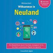 Willkommen in Neuland (Ein Reiseführer durch YouTube, Instagram & Co. Für Eltern und andere Digital Immigrants)