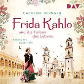 Frida Kahlo und die Farben des Lebens (Ungekürzt)