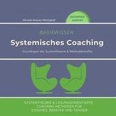 Basiswissen Systemisches Coaching (Grundlagen der Systemtheorie und Methodenkoffer. Systemtheorie und Lösungsorientierte Coaching-Methoden für Coaches, Berater und Trainer)