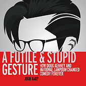 A Futile and Stupid Gesture - How Doug Kenney and National Lampoon Changed Comedy Forever (Unabridged)