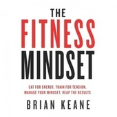 The Fitness Mindset (Eat for Energy, Train for Tension, Manage Your Mindset, Reap the Results)