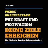 Werde unaufhaltsam! Mit Kraft und Motivation Deine Ziele erreichen (Ein Hörbuch, das Dein Leben verändert)