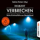 ZEIT Verbrechen - Echte Kriminalfälle aus Deutschland (Ungekürzt)